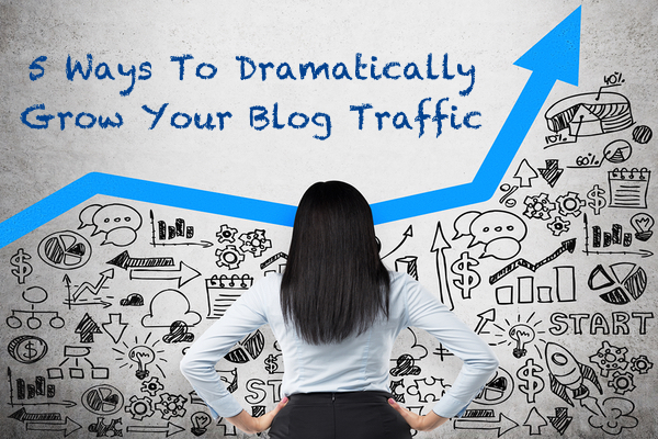 Five Ways To Dramatically Grow Your Blog Traffic